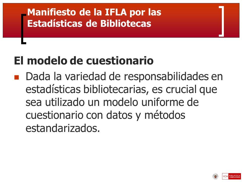 Manifiesto de la IFLA por las Estadísticas de Bibliotecas El modelo de cuestionario Dada la variedad de responsabilidades en estadísticas bibliotecarias, es crucial que sea utilizado un modelo uniforme de cuestionario con datos y métodos estandarizados.