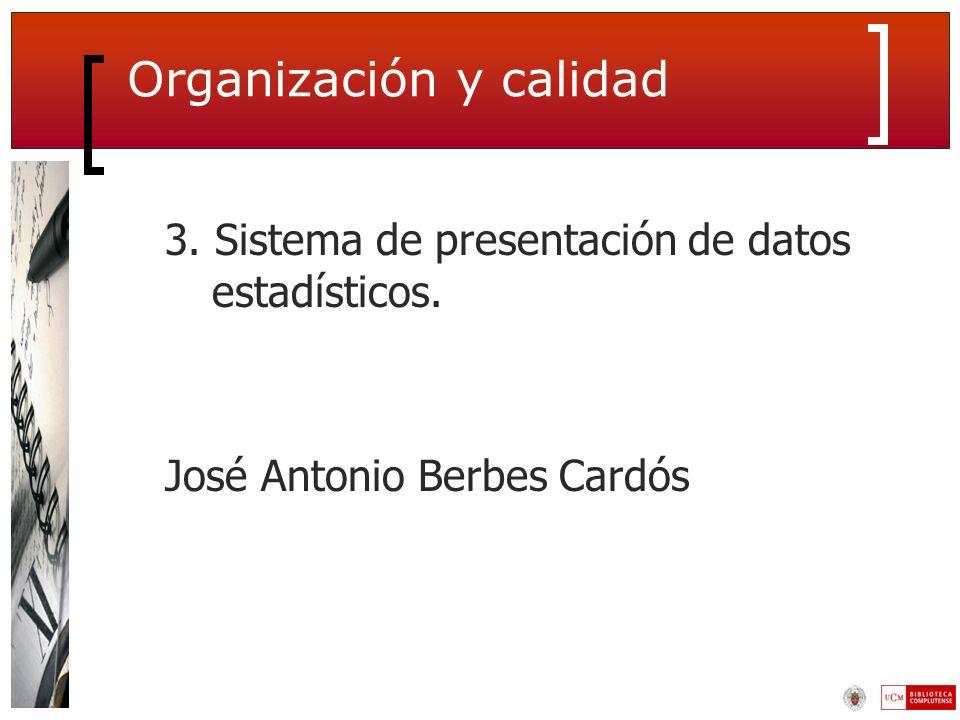 Organización y calidad 3. Sistema de presentación de datos estadísticos. José Antonio Berbes Cardós