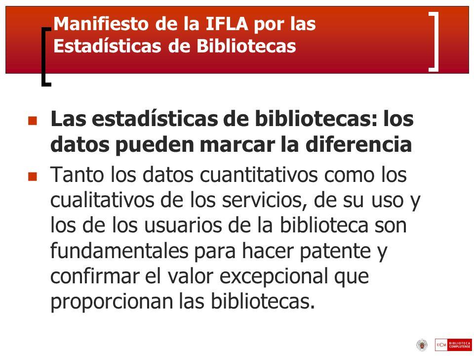 Manifiesto de la IFLA por las Estadísticas de Bibliotecas Las estadísticas de bibliotecas: los datos pueden marcar la diferencia Tanto los datos cuantitativos como los cualitativos de los servicios, de su uso y los de los usuarios de la biblioteca son fundamentales para hacer patente y confirmar el valor excepcional que proporcionan las bibliotecas.