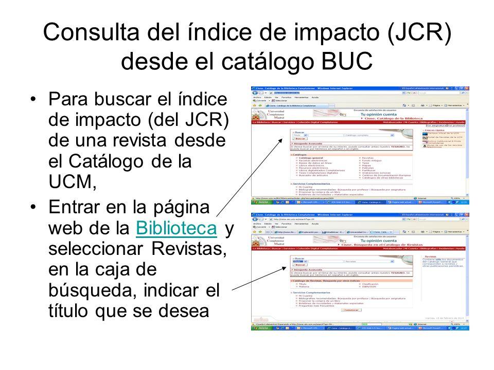 Consulta del índice de impacto (JCR) desde el catálogo BUC Para buscar el índice de impacto (del JCR) de una revista desde el Catálogo de la UCM, Entrar en la página web de la Biblioteca y seleccionar Revistas, en la caja de búsqueda, indicar el título que se deseaBiblioteca