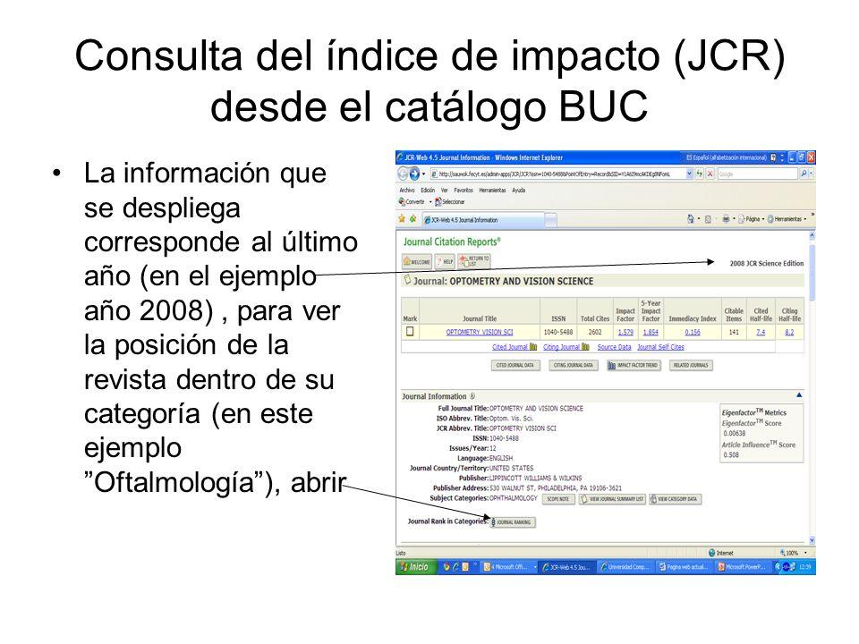 Consulta del índice de impacto (JCR) desde el catálogo BUC La información que se despliega corresponde al último año (en el ejemplo año 2008), para ver la posición de la revista dentro de su categoría (en este ejemplo Oftalmología), abrir