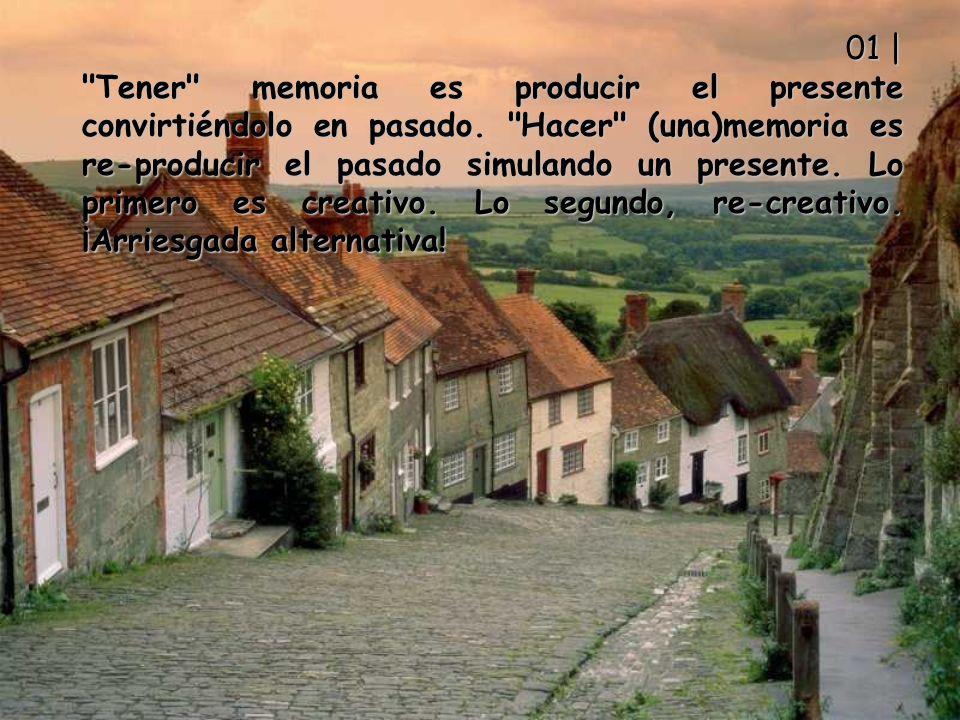 01 | Tener memoria es producir el presente convirtiéndolo en pasado.