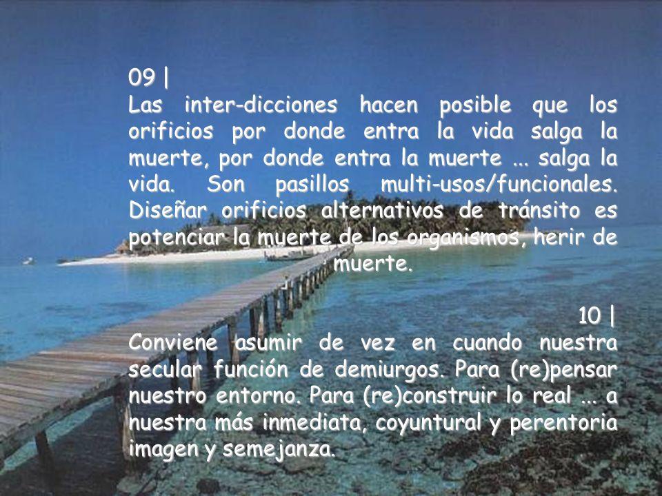 09 | Las inter-dicciones hacen posible que los orificios por donde entra la vida salga la muerte, por donde entra la muerte...