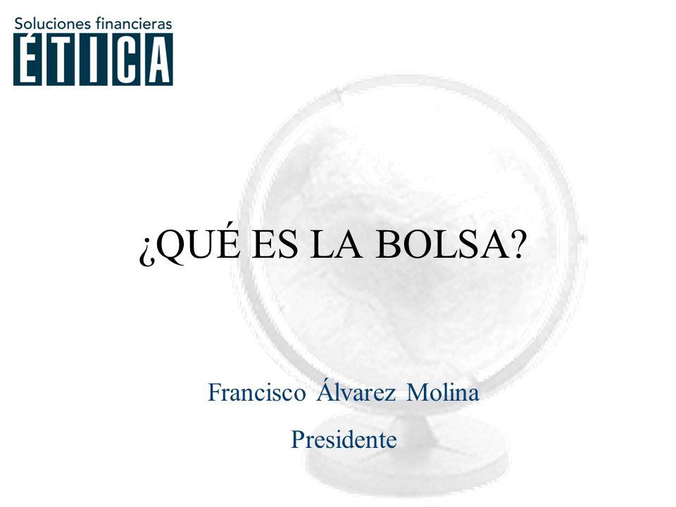 Francisco Álvarez Molina Presidente ¿QUÉ ES LA BOLSA?