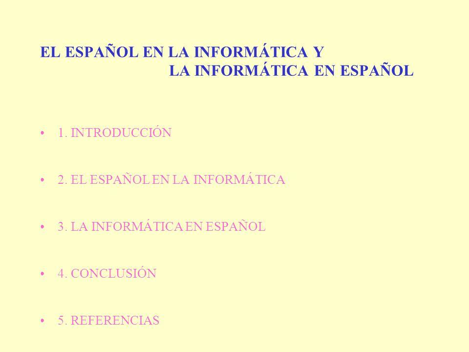 EL ESPAÑOL EN LA INFORMÁTICA Y LA INFORMÁTICA EN ESPAÑOL 1. INTRODUCCIÓN 2. EL ESPAÑOL EN LA INFORMÁTICA 3. LA INFORMÁTICA EN ESPAÑOL 4. CONCLUSIÓN 5.