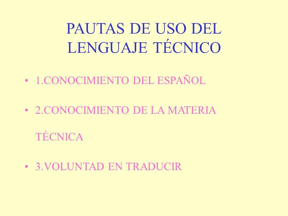 PAUTAS DE USO DEL LENGUAJE TÉCNICO 1.CONOCIMIENTO DEL ESPAÑOL 2.CONOCIMIENTO DE LA MATERIA TÉCNICA 3.VOLUNTAD EN TRADUCIR