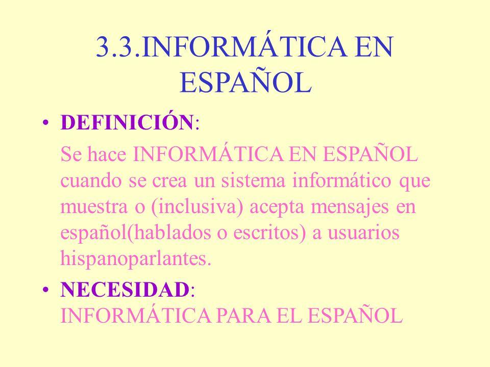 3.3.INFORMÁTICA EN ESPAÑOL DEFINICIÓN: Se hace INFORMÁTICA EN ESPAÑOL cuando se crea un sistema informático que muestra o (inclusiva) acepta mensajes