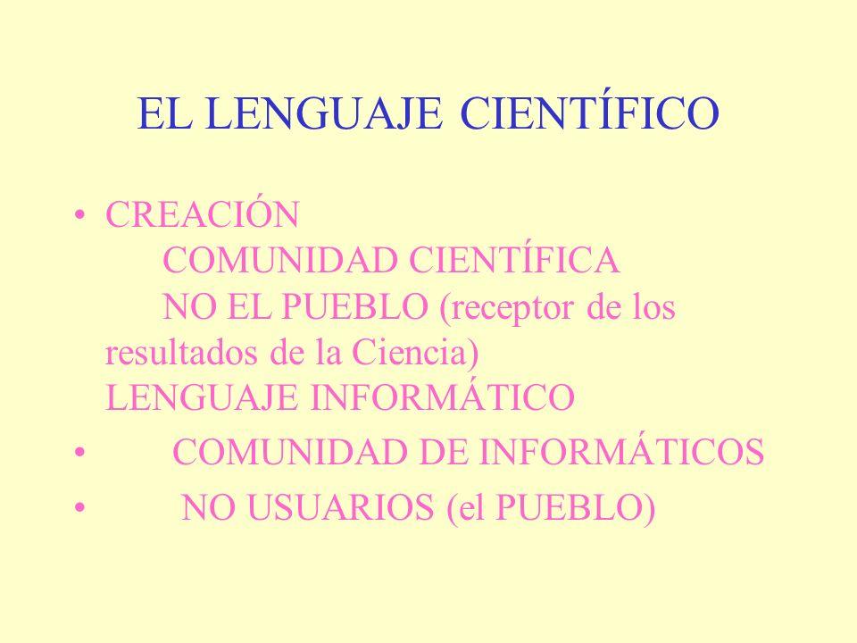 EL LENGUAJE CIENTÍFICO CREACIÓN COMUNIDAD CIENTÍFICA NO EL PUEBLO (receptor de los resultados de la Ciencia) LENGUAJE INFORMÁTICO COMUNIDAD DE INFORMÁ