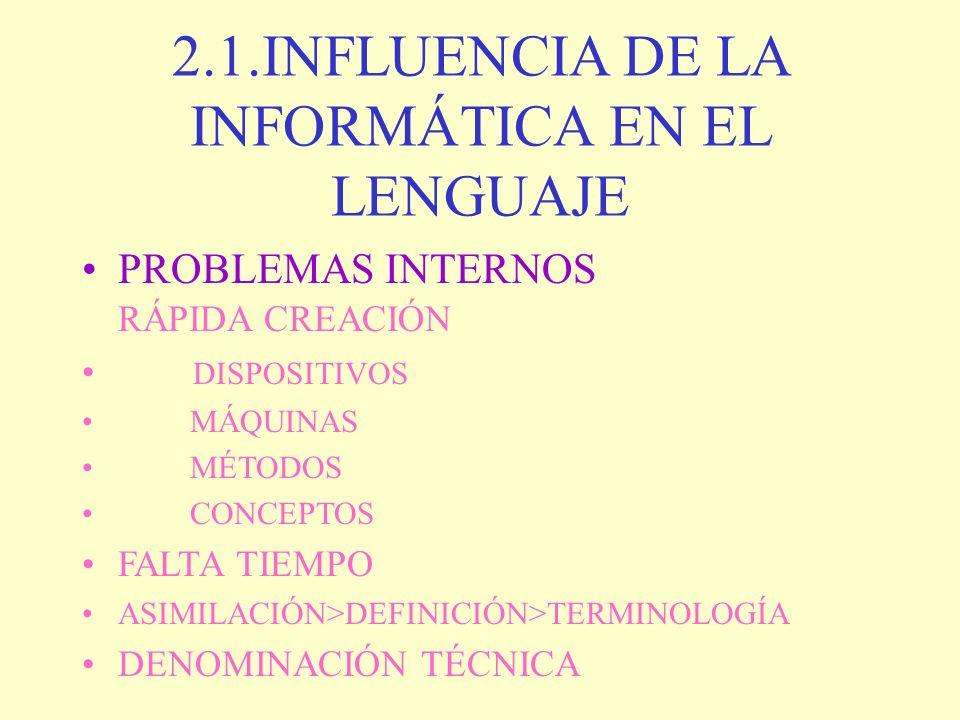 2.1.INFLUENCIA DE LA INFORMÁTICA EN EL LENGUAJE PROBLEMAS INTERNOS RÁPIDA CREACIÓN DISPOSITIVOS MÁQUINAS MÉTODOS CONCEPTOS FALTA TIEMPO ASIMILACIÓN>DE