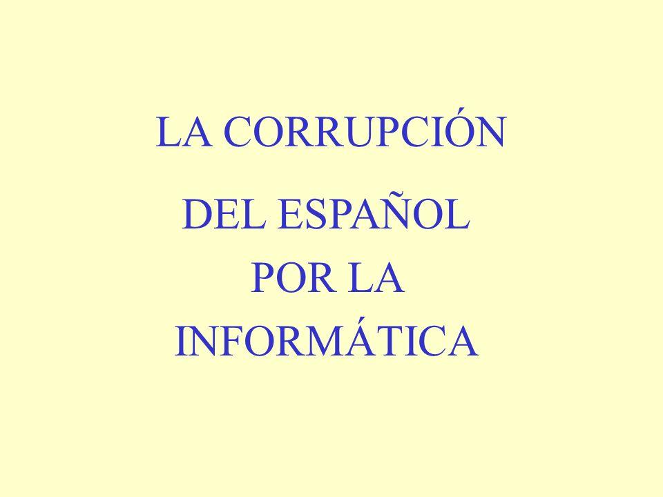 LA CORRUPCIÓN DEL ESPAÑOL POR LA INFORMÁTICA