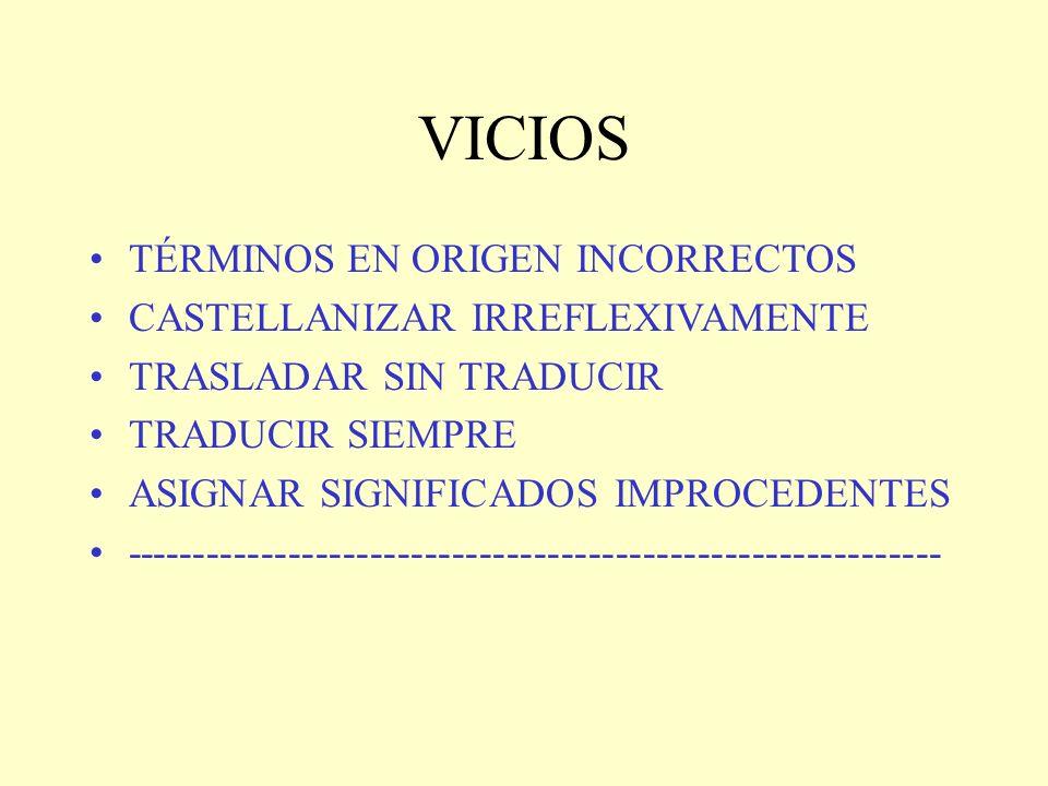 VICIOS TÉRMINOS EN ORIGEN INCORRECTOS CASTELLANIZAR IRREFLEXIVAMENTE TRASLADAR SIN TRADUCIR TRADUCIR SIEMPRE ASIGNAR SIGNIFICADOS IMPROCEDENTES ------