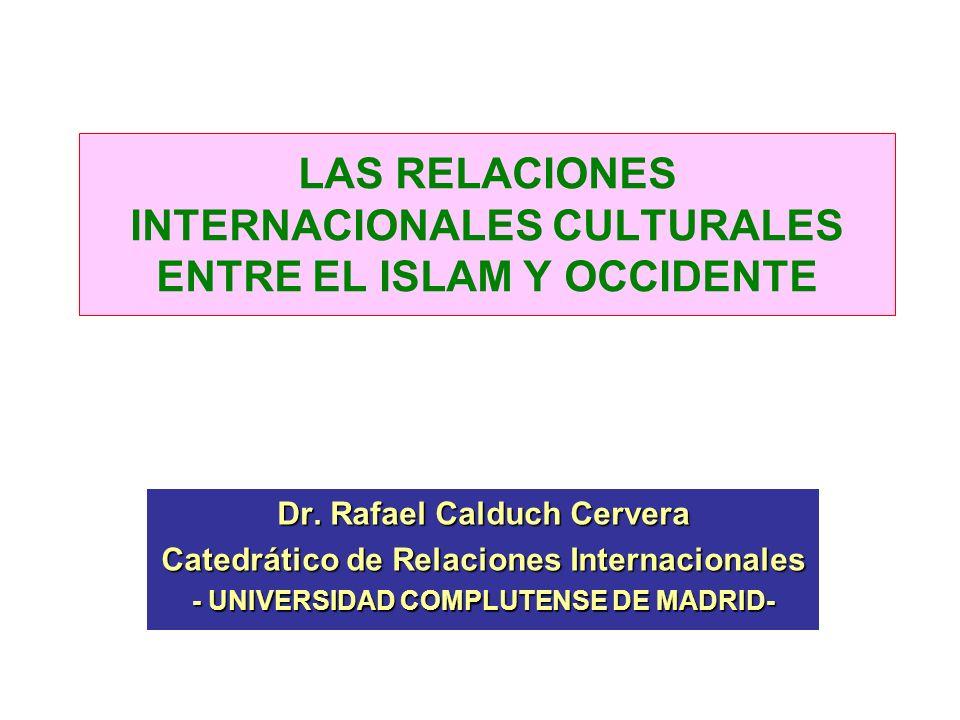 LAS RELACIONES INTERNACIONALES CULTURALES ENTRE EL ISLAM Y OCCIDENTE Dr. Rafael Calduch Cervera Catedrático de Relaciones Internacionales - UNIVERSIDA