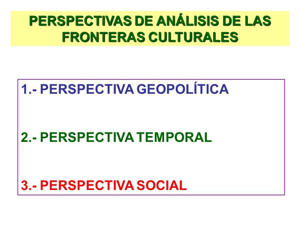 PERSPECTIVAS DE ANÁLISIS DE LAS FRONTERAS CULTURALES 1.- PERSPECTIVA GEOPOLÍTICA 2.- PERSPECTIVA TEMPORAL 3.- PERSPECTIVA SOCIAL
