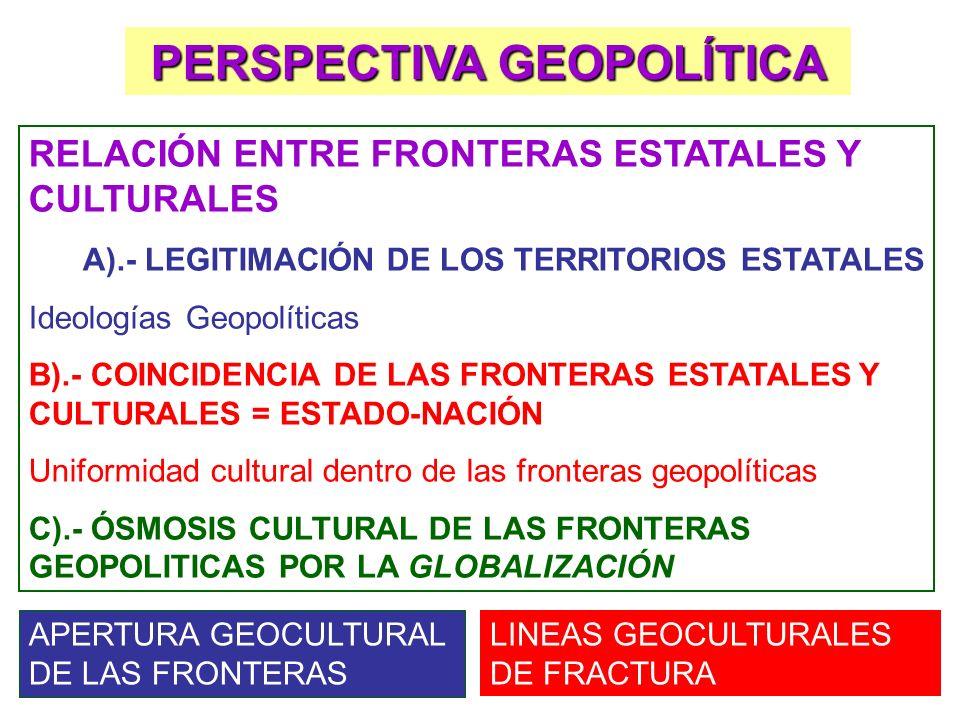 PERSPECTIVA GEOPOLÍTICA RELACIÓN ENTRE FRONTERAS ESTATALES Y CULTURALES A).- LEGITIMACIÓN DE LOS TERRITORIOS ESTATALES Ideologías Geopolíticas B).- CO