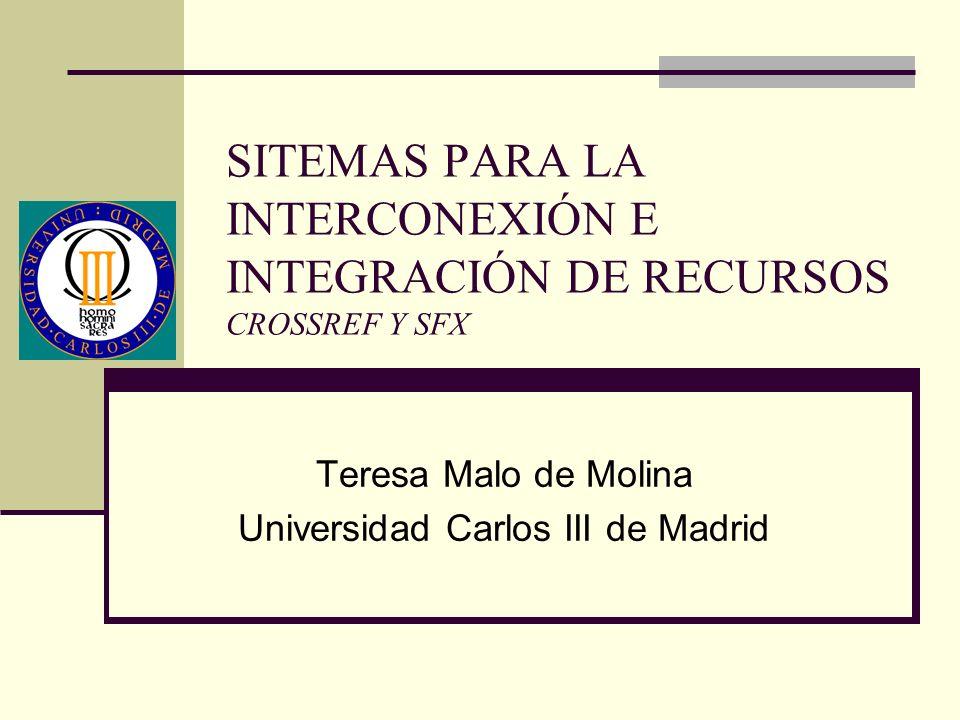 SITEMAS PARA LA INTERCONEXIÓN E INTEGRACIÓN DE RECURSOS CROSSREF Y SFX Teresa Malo de Molina Universidad Carlos III de Madrid