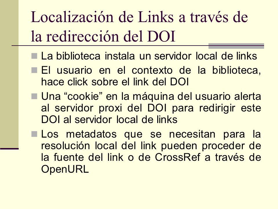 Localización de Links a través de la redirección del DOI La biblioteca instala un servidor local de links El usuario en el contexto de la biblioteca, hace click sobre el link del DOI Una cookie en la máquina del usuario alerta al servidor proxi del DOI para redirigir este DOI al servidor local de links Los metadatos que se necesitan para la resolución local del link pueden proceder de la fuente del link o de CrossRef a través de OpenURL
