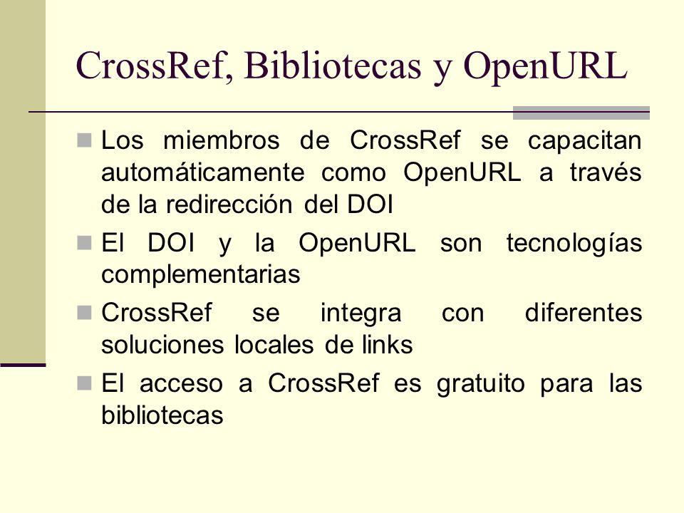 CrossRef, Bibliotecas y OpenURL Los miembros de CrossRef se capacitan automáticamente como OpenURL a través de la redirección del DOI El DOI y la OpenURL son tecnologías complementarias CrossRef se integra con diferentes soluciones locales de links El acceso a CrossRef es gratuito para las bibliotecas