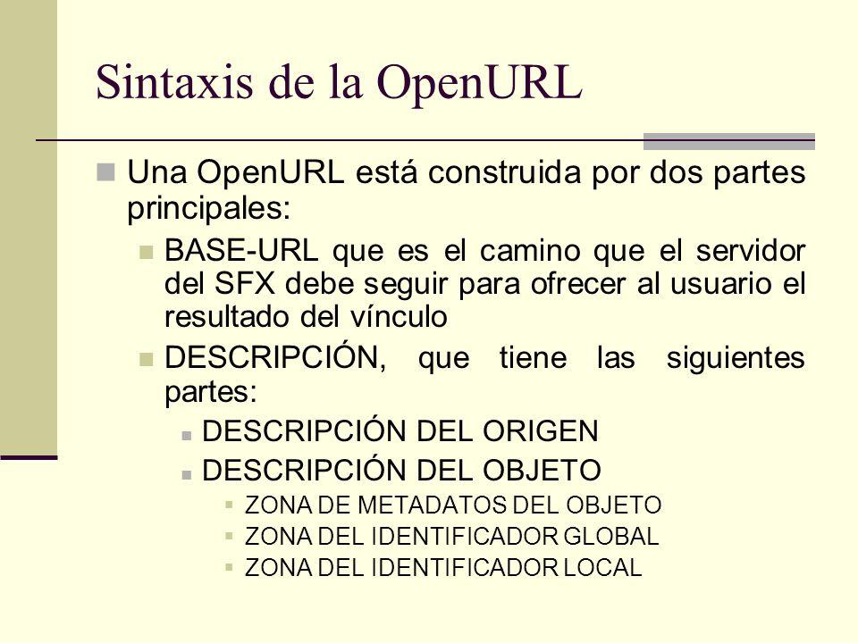 Sintaxis de la OpenURL Una OpenURL está construida por dos partes principales: BASE-URL que es el camino que el servidor del SFX debe seguir para ofrecer al usuario el resultado del vínculo DESCRIPCIÓN, que tiene las siguientes partes: DESCRIPCIÓN DEL ORIGEN DESCRIPCIÓN DEL OBJETO ZONA DE METADATOS DEL OBJETO ZONA DEL IDENTIFICADOR GLOBAL ZONA DEL IDENTIFICADOR LOCAL