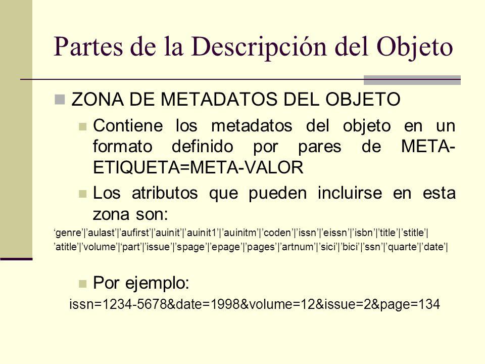 Partes de la Descripción del Objeto ZONA DE METADATOS DEL OBJETO Contiene los metadatos del objeto en un formato definido por pares de META- ETIQUETA=META-VALOR Los atributos que pueden incluirse en esta zona son: genre|aulast|aufirst|auinit|auinit1|auinitm|coden|issn|eissn|isbn|title|stitle| atitle|volume|part|issue|spage|epage|pages|artnum|sici|bici|ssn|quarte|date| Por ejemplo: issn=1234-5678&date=1998&volume=12&issue=2&page=134