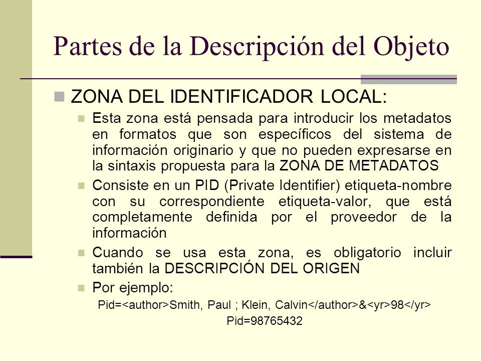 Partes de la Descripción del Objeto ZONA DEL IDENTIFICADOR LOCAL: Esta zona está pensada para introducir los metadatos en formatos que son específicos del sistema de información originario y que no pueden expresarse en la sintaxis propuesta para la ZONA DE METADATOS Consiste en un PID (Private Identifier) etiqueta-nombre con su correspondiente etiqueta-valor, que está completamente definida por el proveedor de la información Cuando se usa esta zona, es obligatorio incluir también la DESCRIPCIÓN DEL ORIGEN Por ejemplo: Pid= Smith, Paul ; Klein, Calvin & 98 Pid=98765432
