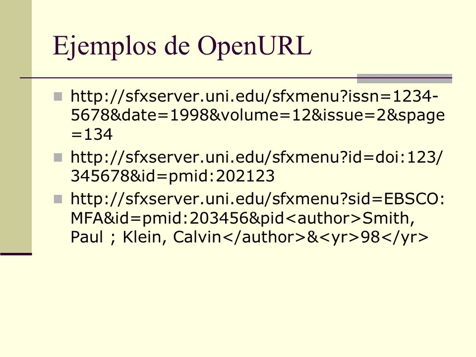 Ejemplos de OpenURL http://sfxserver.uni.edu/sfxmenu issn=1234- 5678&date=1998&volume=12&issue=2&spage =134 http://sfxserver.uni.edu/sfxmenu id=doi:123/ 345678&id=pmid:202123 http://sfxserver.uni.edu/sfxmenu sid=EBSCO: MFA&id=pmid:203456&pid Smith, Paul ; Klein, Calvin & 98