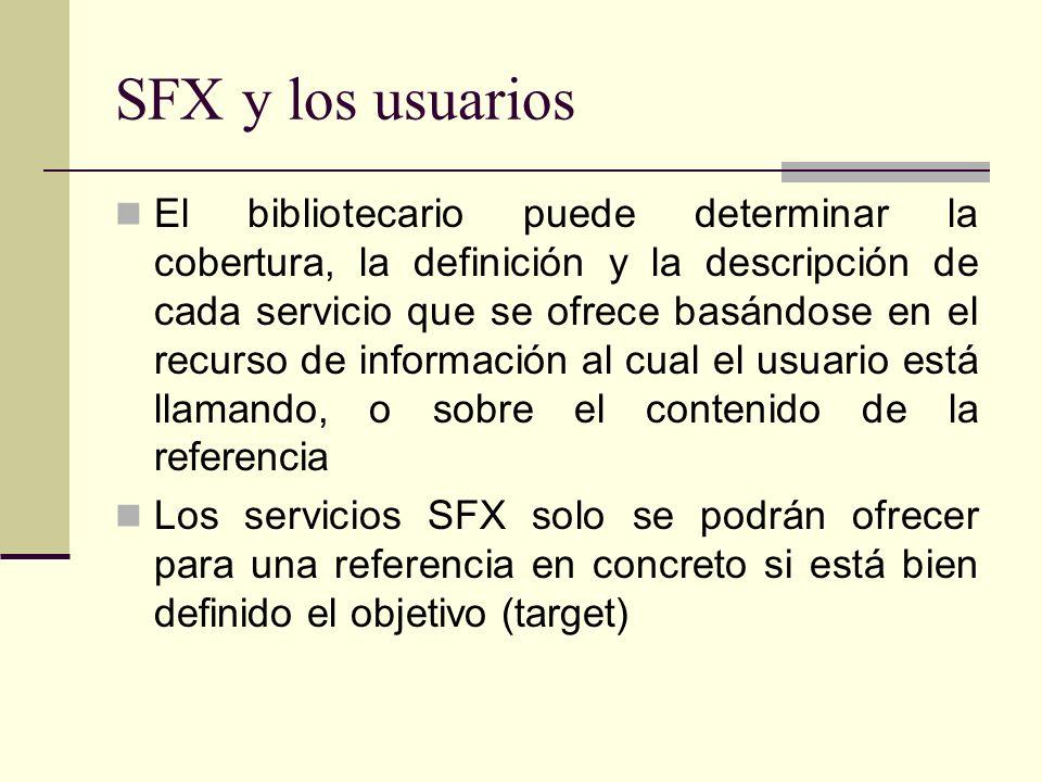 SFX y los usuarios El bibliotecario puede determinar la cobertura, la definición y la descripción de cada servicio que se ofrece basándose en el recurso de información al cual el usuario está llamando, o sobre el contenido de la referencia Los servicios SFX solo se podrán ofrecer para una referencia en concreto si está bien definido el objetivo (target)
