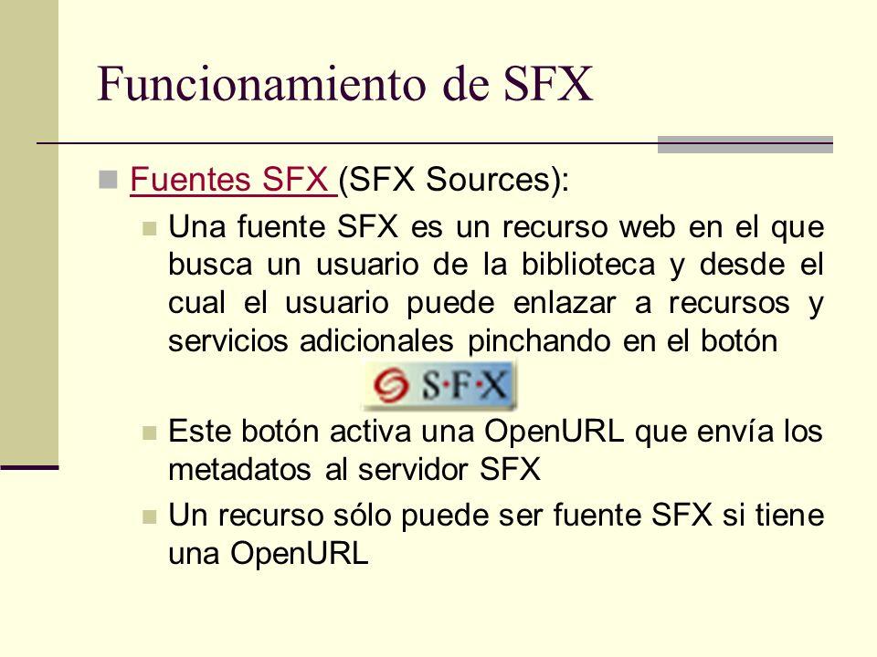 Funcionamiento de SFX Fuentes SFX (SFX Sources): Fuentes SFX Una fuente SFX es un recurso web en el que busca un usuario de la biblioteca y desde el cual el usuario puede enlazar a recursos y servicios adicionales pinchando en el botón Este botón activa una OpenURL que envía los metadatos al servidor SFX Un recurso sólo puede ser fuente SFX si tiene una OpenURL