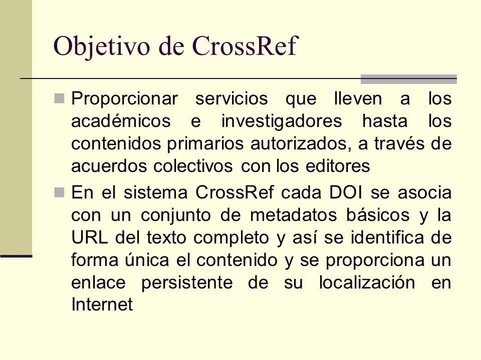 Objetivo de CrossRef Proporcionar servicios que lleven a los académicos e investigadores hasta los contenidos primarios autorizados, a través de acuerdos colectivos con los editores En el sistema CrossRef cada DOI se asocia con un conjunto de metadatos básicos y la URL del texto completo y así se identifica de forma única el contenido y se proporciona un enlace persistente de su localización en Internet
