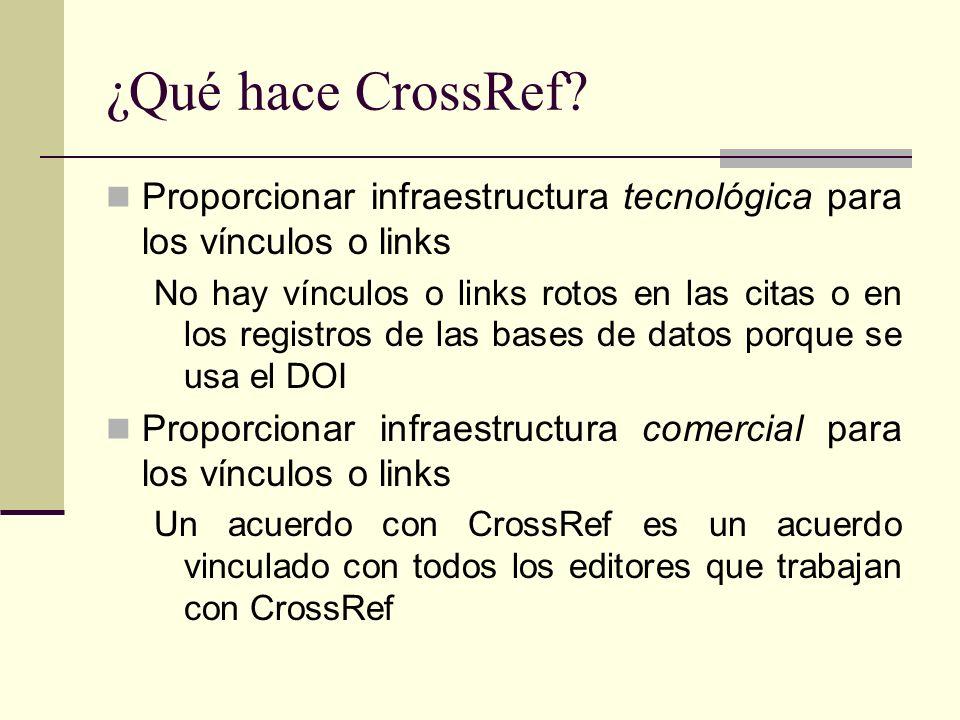 ¿Qué hace CrossRef? Proporcionar infraestructura tecnológica para los vínculos o links No hay vínculos o links rotos en las citas o en los registros d