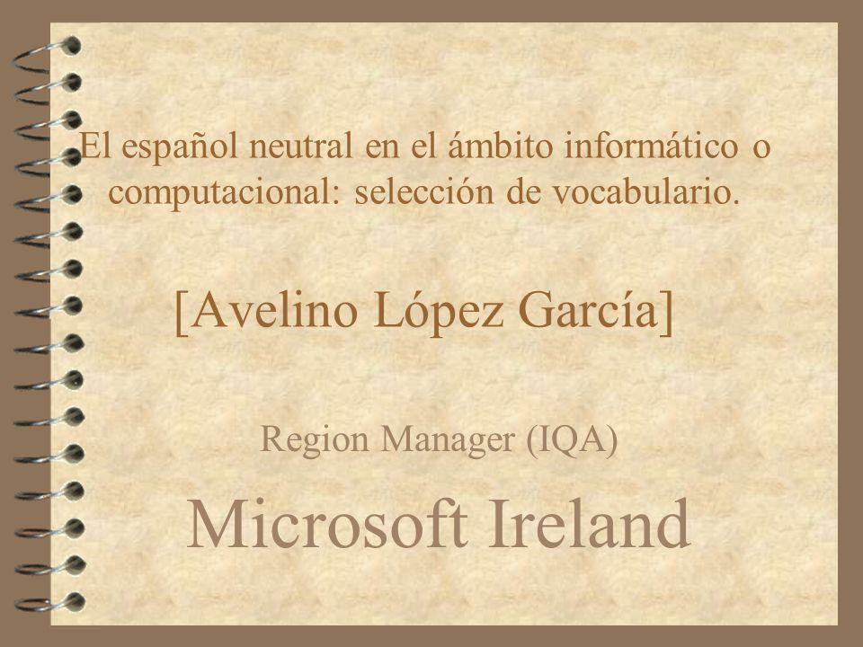 El español neutral en el ámbito informático o computacional: selección de vocabulario. [Avelino López García] Region Manager (IQA) Microsoft Ireland