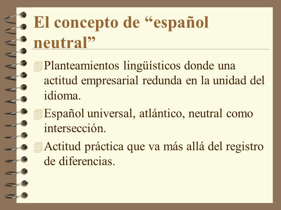 El concepto de español neutral 4 Planteamientos lingüísticos donde una actitud empresarial redunda en la unidad del idioma. 4 Español universal, atlán