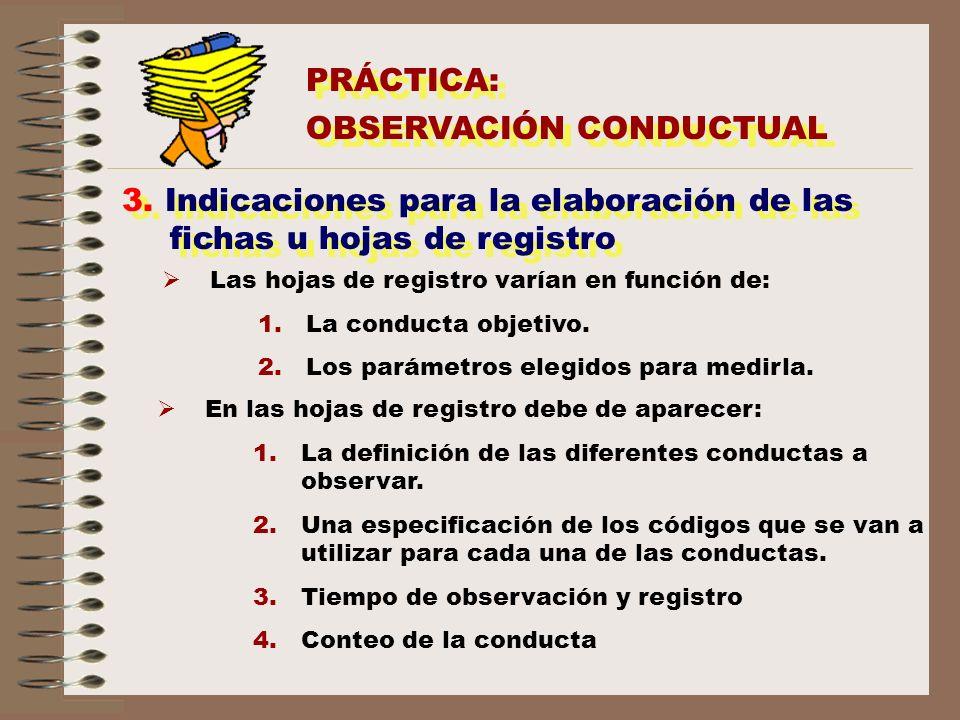 PRÁCTICA: OBSERVACIÓN CONDUCTUAL PRÁCTICA: OBSERVACIÓN CONDUCTUAL 3. Indicaciones para la elaboración de las fichas u hojas de registro Las hojas de r