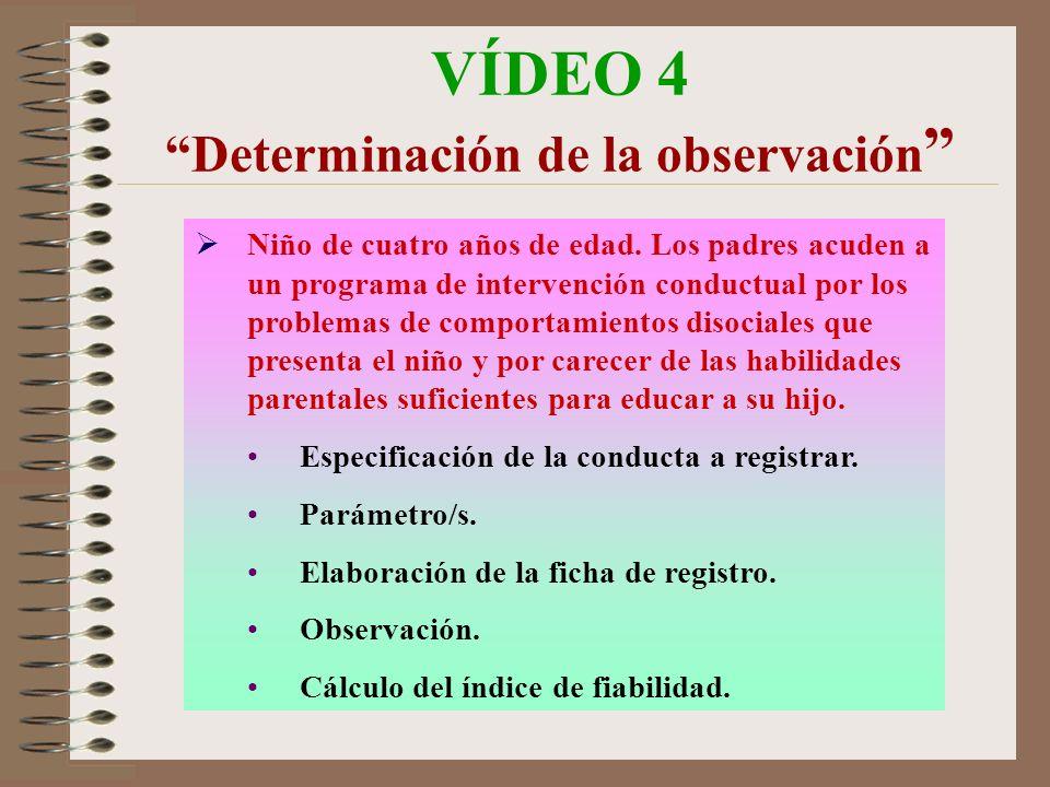 VÍDEO 4 Determinación de la observación Niño de cuatro años de edad. Los padres acuden a un programa de intervención conductual por los problemas de c