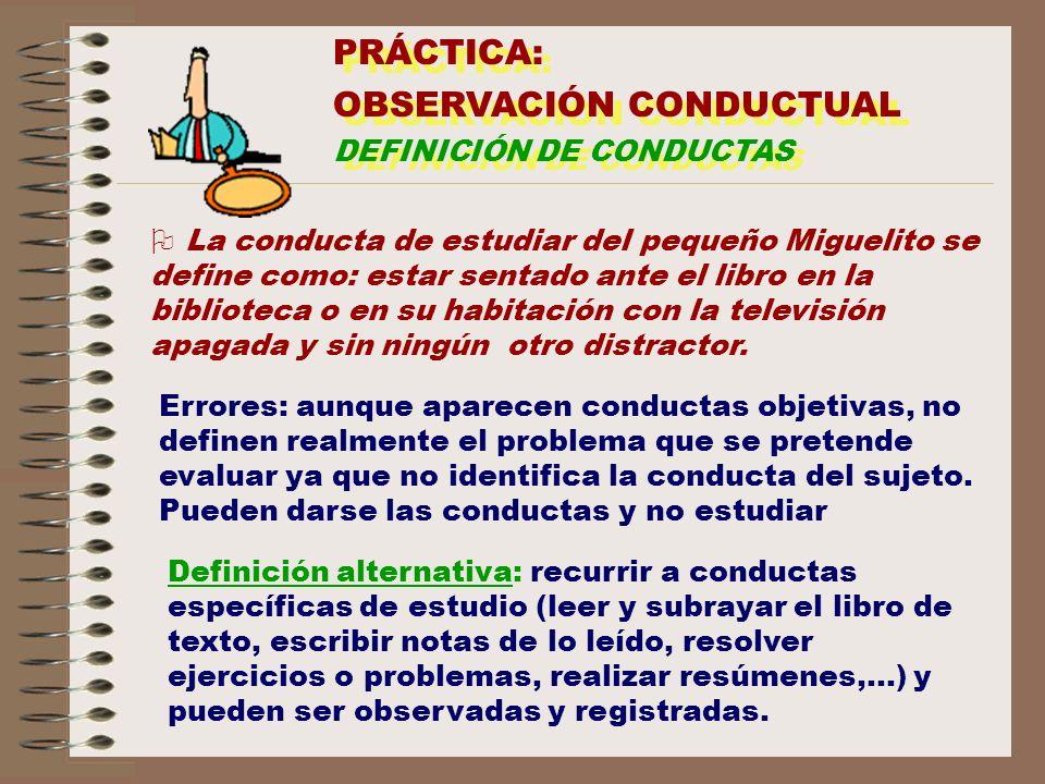 PRÁCTICA: OBSERVACIÓN CONDUCTUAL DEFINICIÓN DE CONDUCTAS PRÁCTICA: OBSERVACIÓN CONDUCTUAL DEFINICIÓN DE CONDUCTAS O La conducta de estudiar del pequeñ