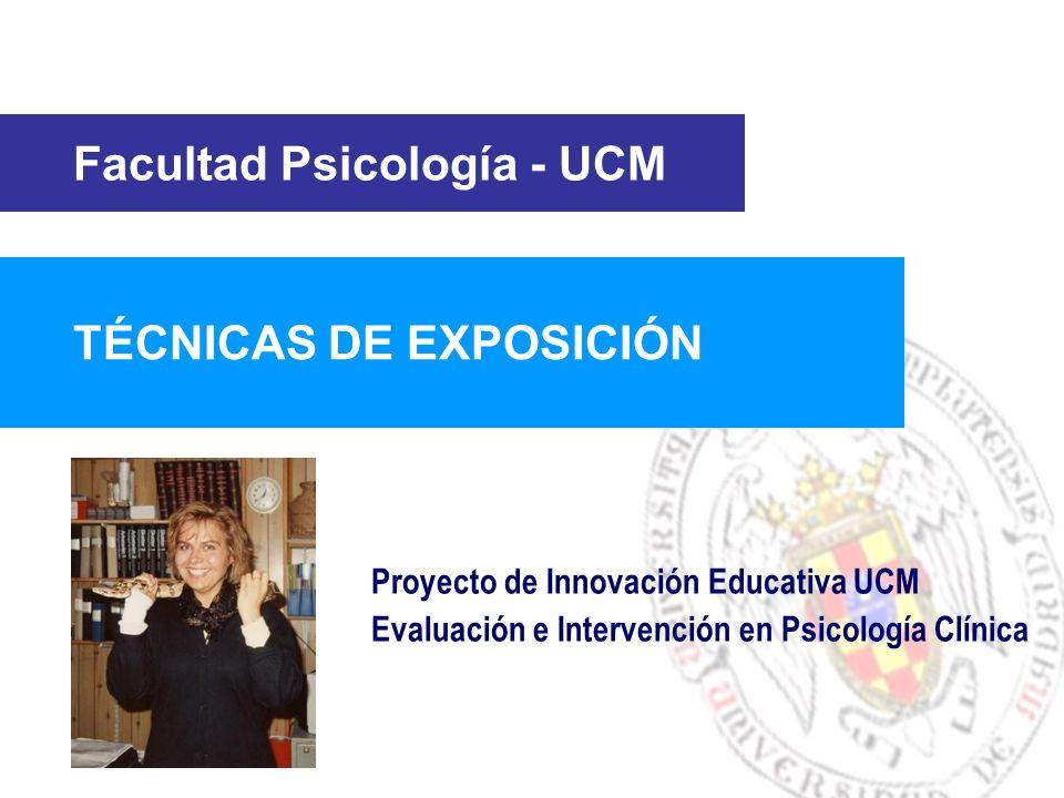 Facultad Psicología - UCM TÉCNICAS DE EXPOSICIÓN Proyecto de Innovación Educativa UCM Evaluación e Intervención en Psicología Clínica