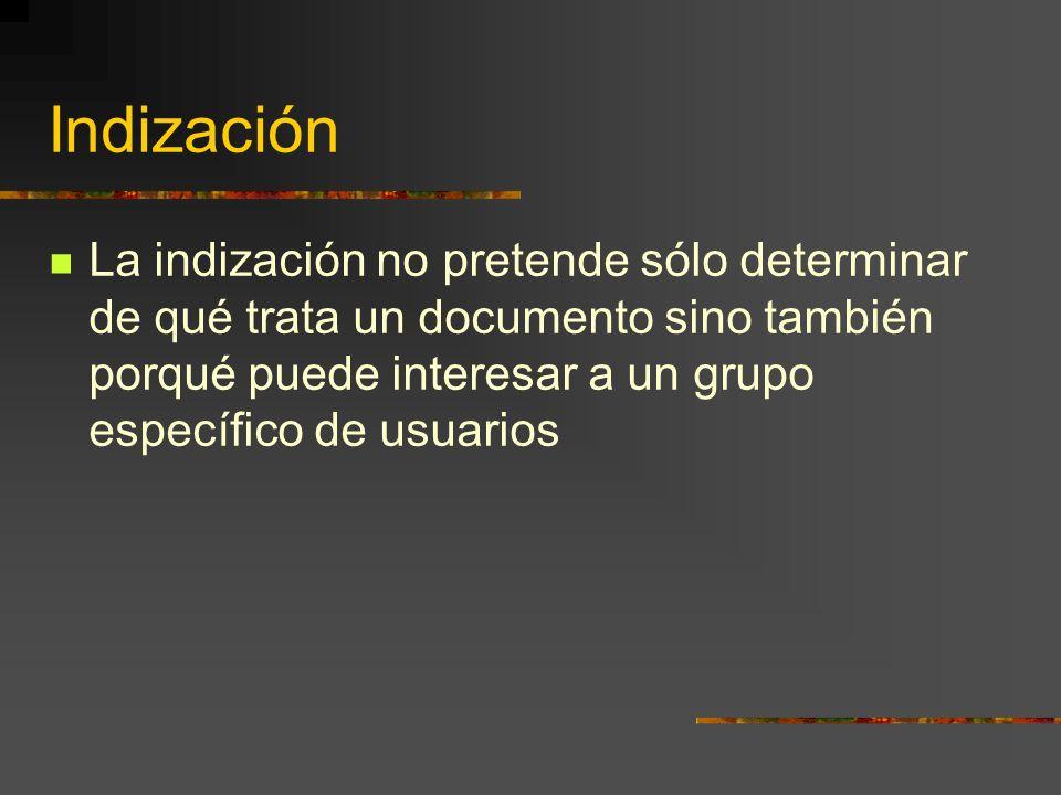 Indización La indización no pretende sólo determinar de qué trata un documento sino también porqué puede interesar a un grupo específico de usuarios
