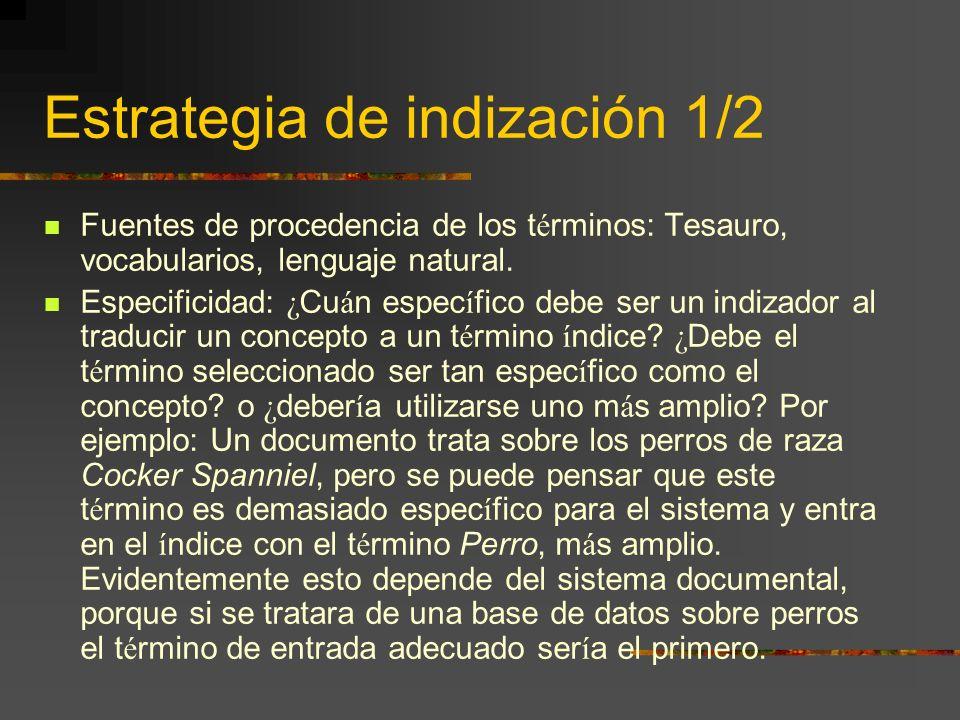Estrategia de indización 1/2 Fuentes de procedencia de los t é rminos: Tesauro, vocabularios, lenguaje natural. Especificidad: ¿ Cu á n espec í fico d