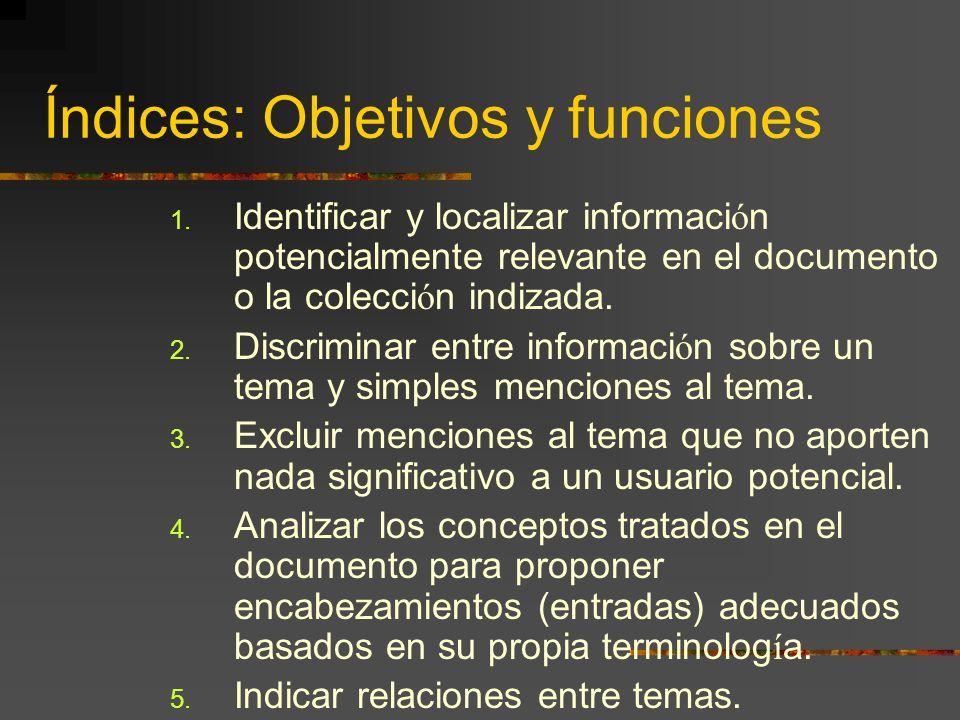 Índices: Objetivos y funciones 1. Identificar y localizar informaci ó n potencialmente relevante en el documento o la colecci ó n indizada. 2. Discrim
