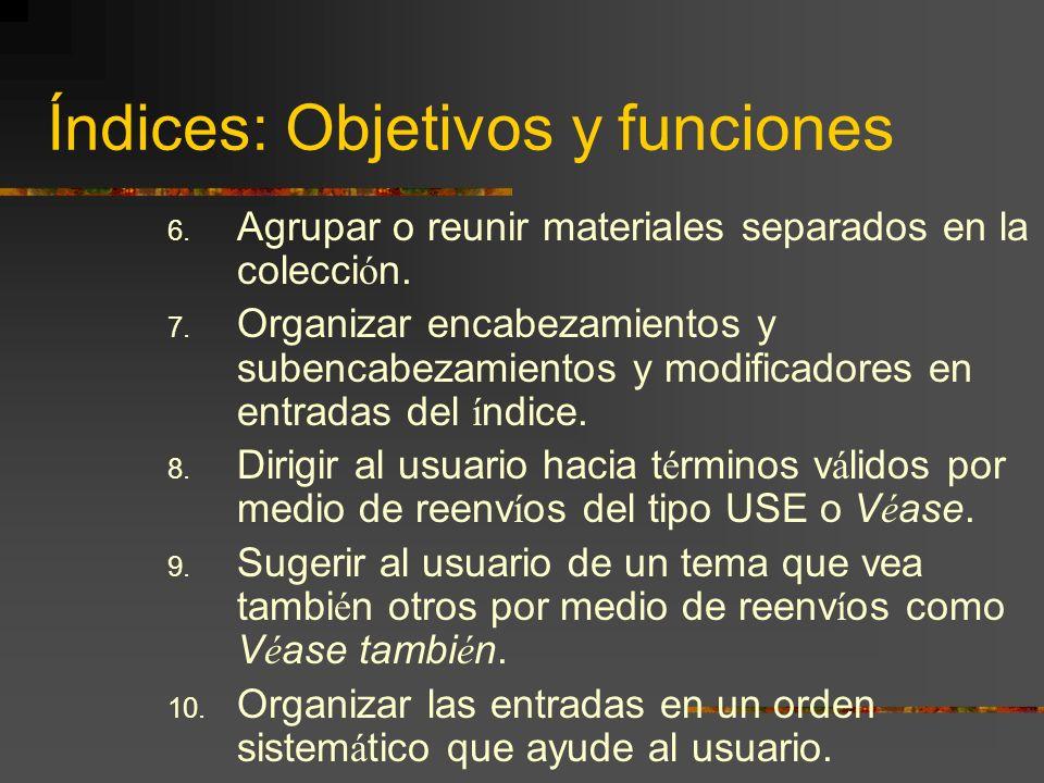 Índices: Objetivos y funciones 6. Agrupar o reunir materiales separados en la colecci ó n. 7. Organizar encabezamientos y subencabezamientos y modific