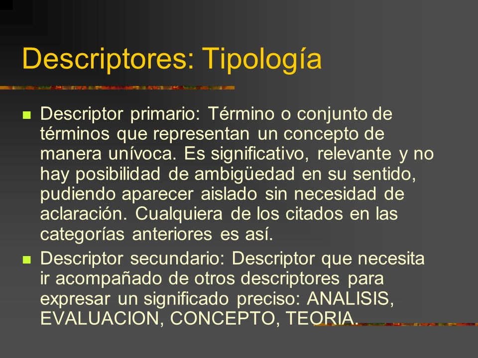 Descriptores: Tipología Descriptor primario: Término o conjunto de términos que representan un concepto de manera unívoca. Es significativo, relevante