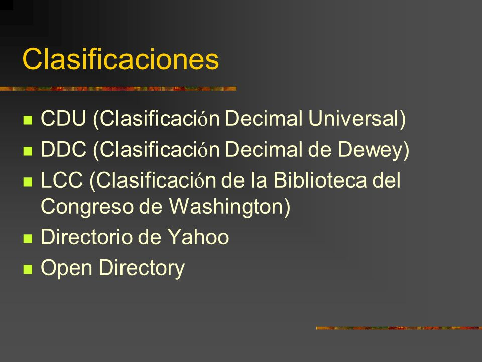 Clasificaciones CDU (Clasificaci ó n Decimal Universal) DDC (Clasificaci ó n Decimal de Dewey) LCC (Clasificaci ó n de la Biblioteca del Congreso de W