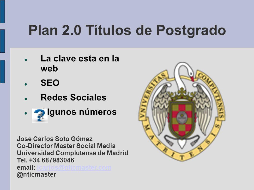 Plan 2.0 Títulos de Postgrado La clave esta en la web SEO Redes Sociales Algunos números Jose Carlos Soto Gómez Co-Director Master Social Media Universidad Complutense de Madrid Tel.