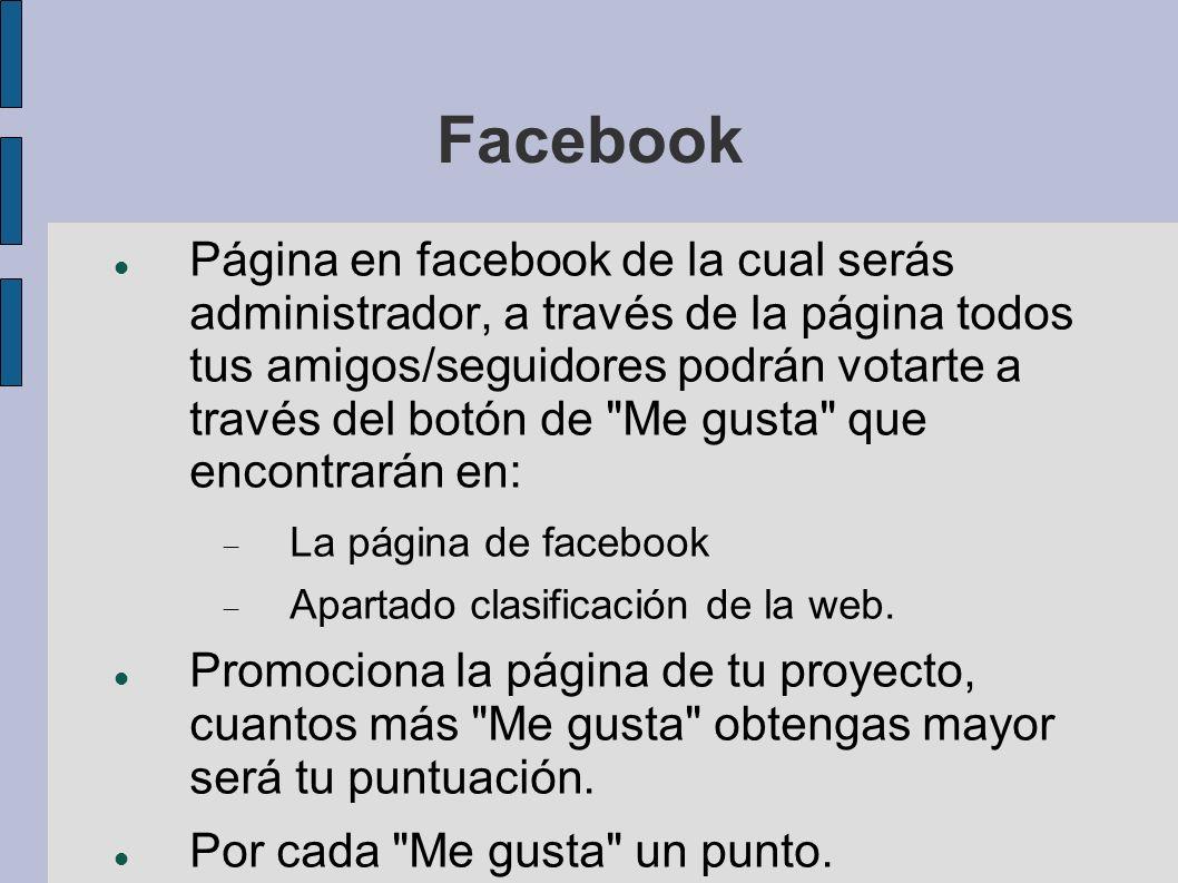 Facebook Página en facebook de la cual serás administrador, a través de la página todos tus amigos/seguidores podrán votarte a través del botón de Me gusta que encontrarán en: La página de facebook Apartado clasificación de la web.