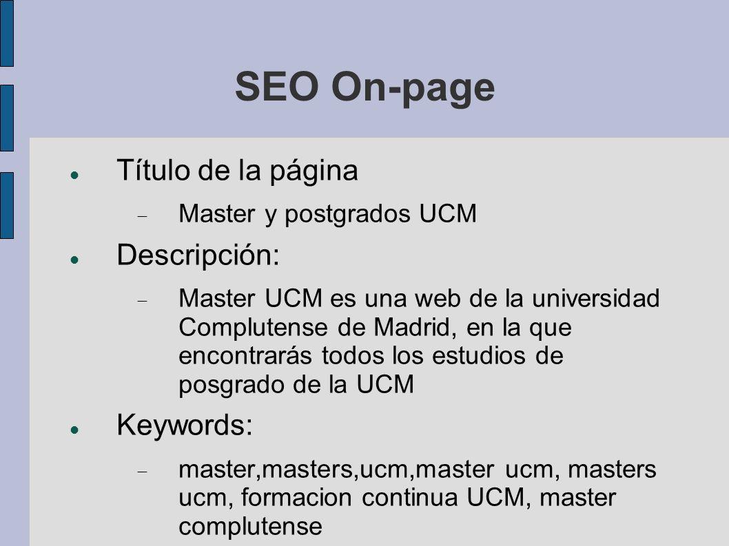 SEO On-page Título de la página Master y postgrados UCM Descripción: Master UCM es una web de la universidad Complutense de Madrid, en la que encontrarás todos los estudios de posgrado de la UCM Keywords: master,masters,ucm,master ucm, masters ucm, formacion continua UCM, master complutense