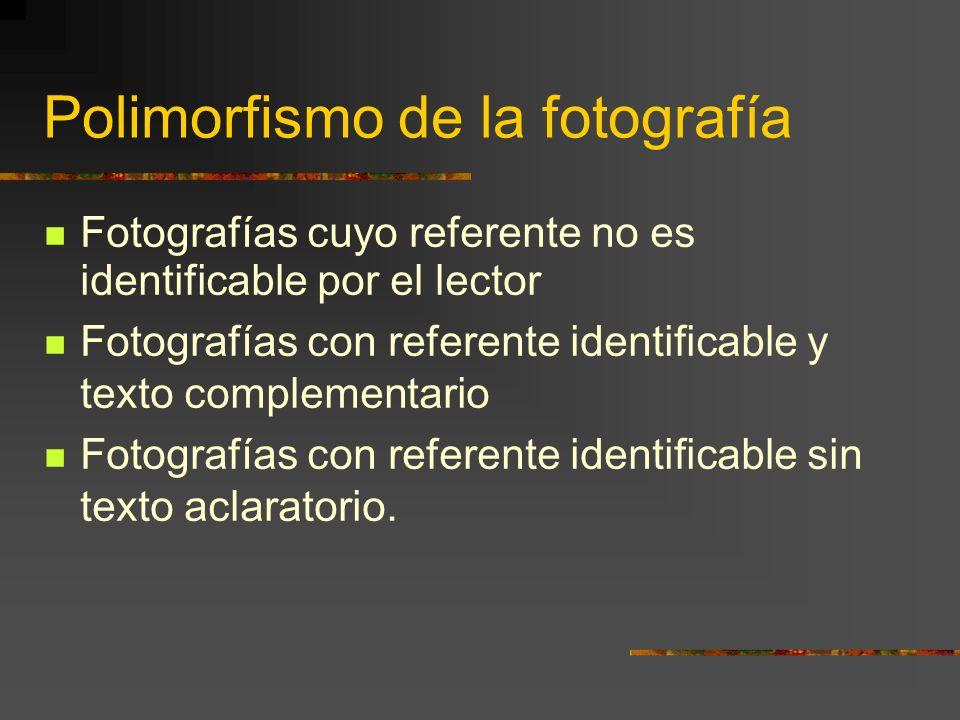 Polimorfismo de la fotografía Fotografías cuyo referente no es identificable por el lector Fotografías con referente identificable y texto complementario Fotografías con referente identificable sin texto aclaratorio.
