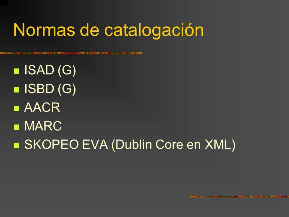 Normas de catalogación ISAD (G) ISBD (G) AACR MARC SKOPEO EVA (Dublin Core en XML)