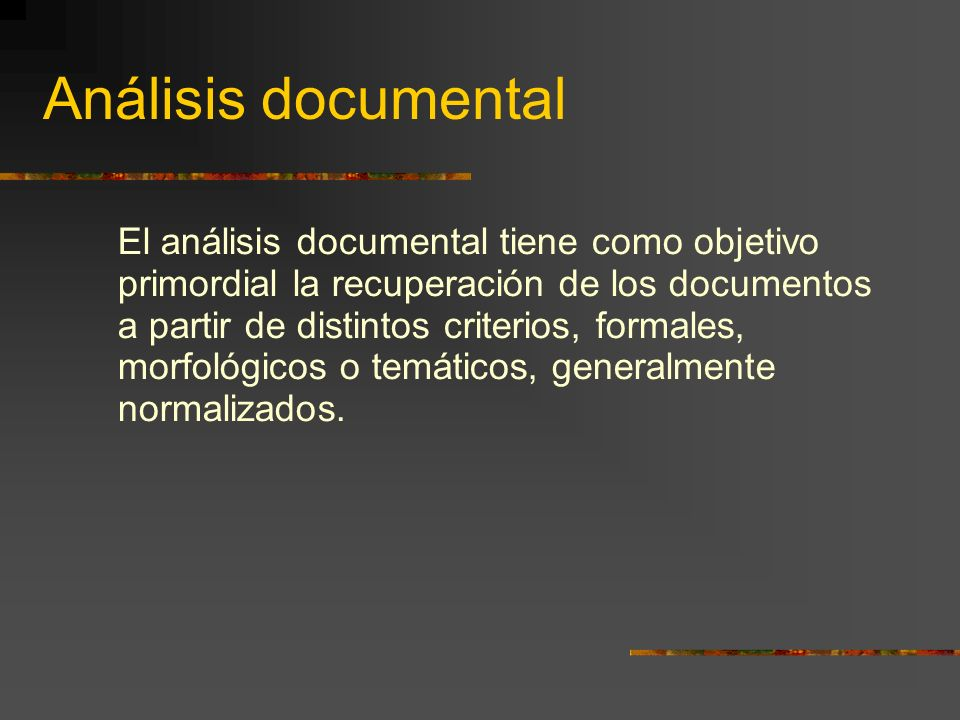 Análisis documental El análisis documental tiene como objetivo primordial la recuperación de los documentos a partir de distintos criterios, formales, morfológicos o temáticos, generalmente normalizados.