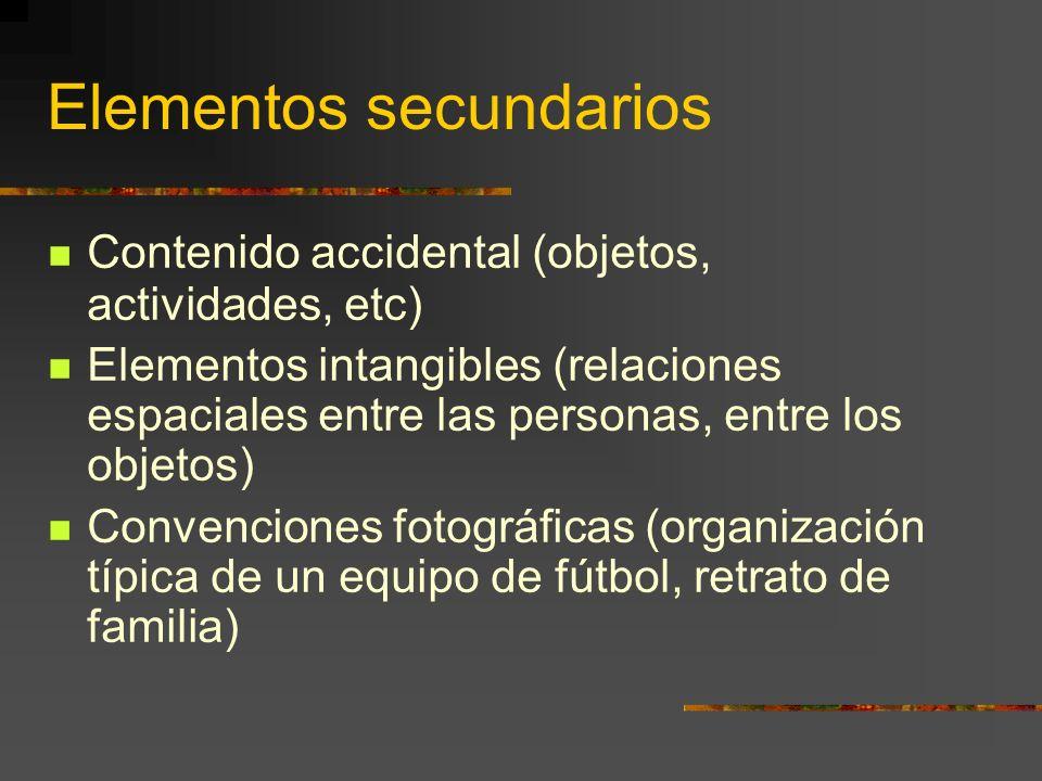 Elementos secundarios Contenido accidental (objetos, actividades, etc) Elementos intangibles (relaciones espaciales entre las personas, entre los objetos) Convenciones fotográficas (organización típica de un equipo de fútbol, retrato de familia)