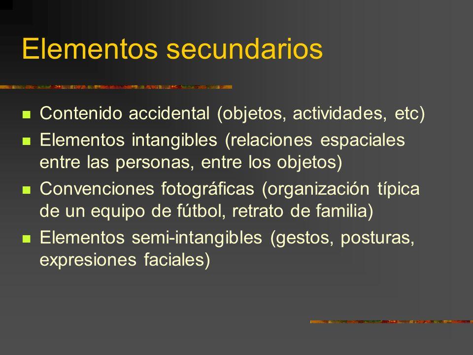 Elementos secundarios Contenido accidental (objetos, actividades, etc) Elementos intangibles (relaciones espaciales entre las personas, entre los objetos) Convenciones fotográficas (organización típica de un equipo de fútbol, retrato de familia) Elementos semi-intangibles (gestos, posturas, expresiones faciales)