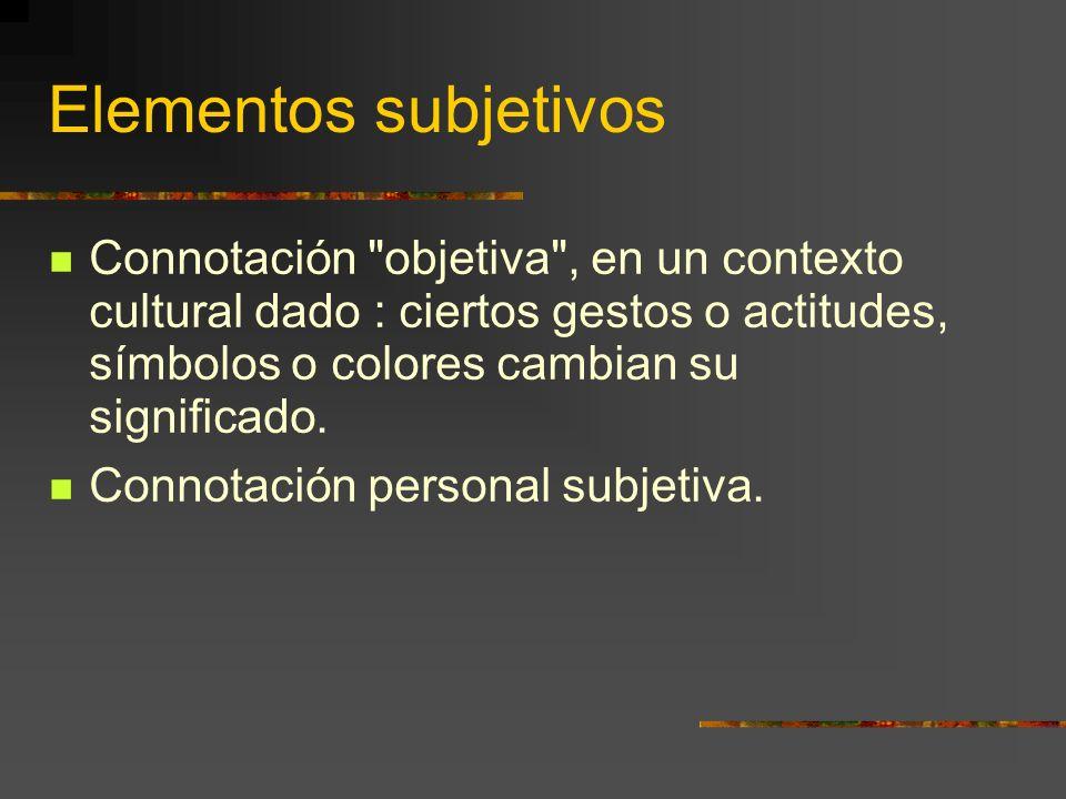 Elementos subjetivos Connotación objetiva , en un contexto cultural dado : ciertos gestos o actitudes, símbolos o colores cambian su significado.